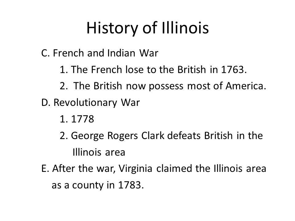 History of Illinois C. French and Indian War 1. The French lose to the British in 1763. 2. The British now possess most of America. D. Revolutionary W