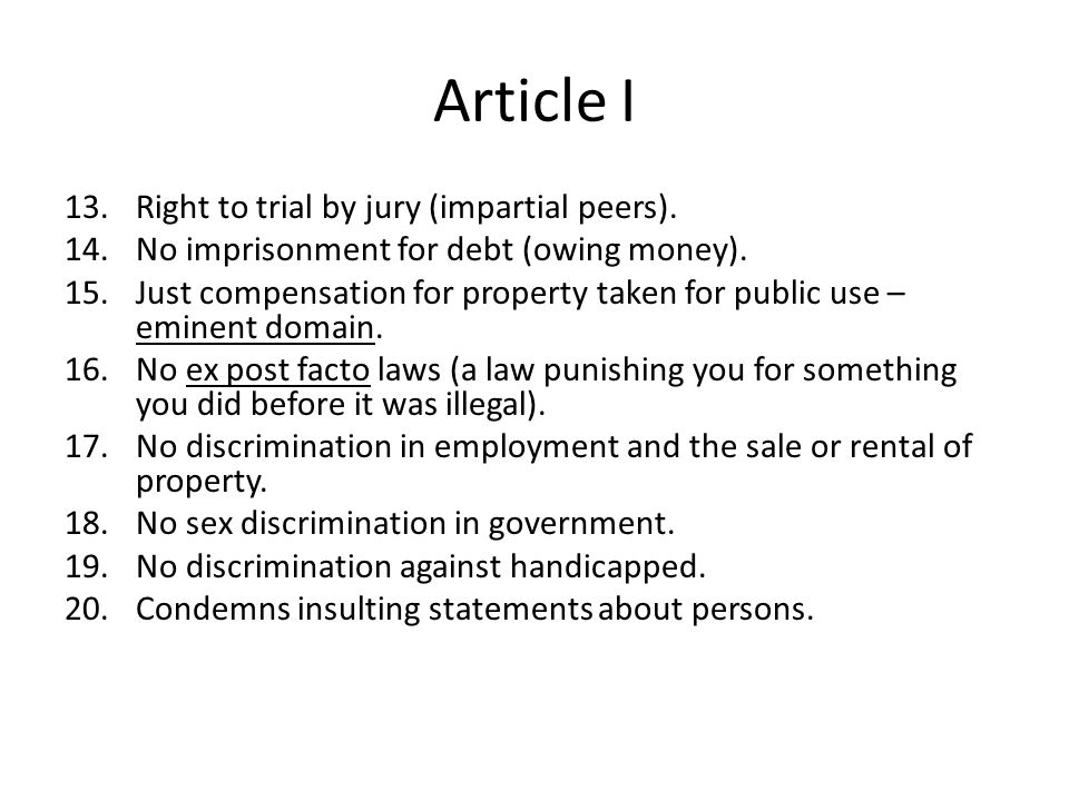 Article I 13.Right to trial by jury (impartial peers). 14.No imprisonment for debt (owing money). 15.Just compensation for property taken for public u