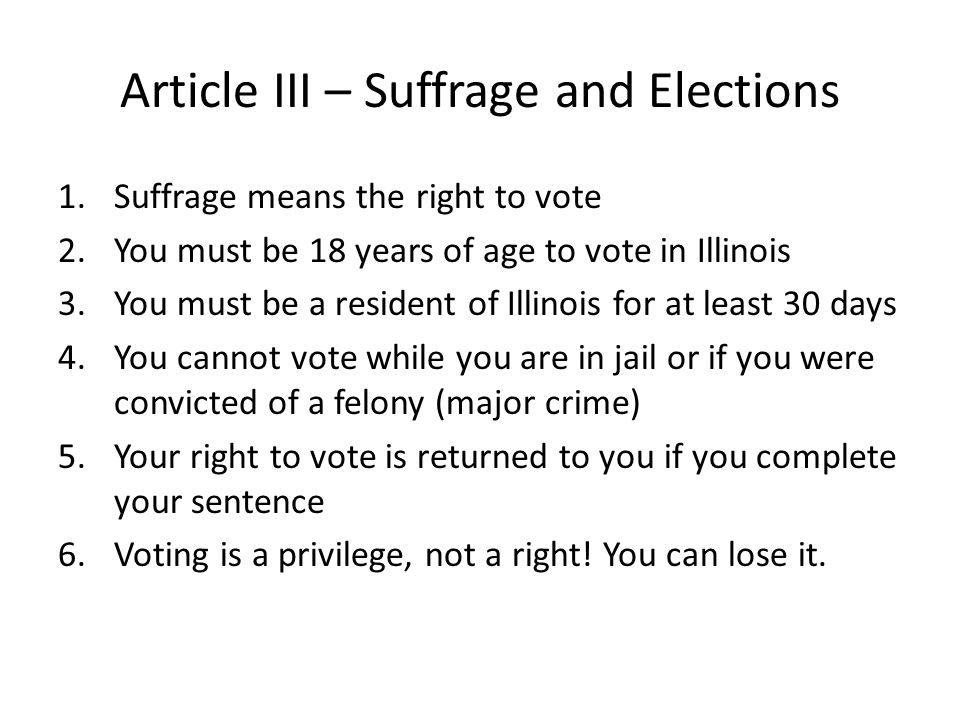 Article III – Suffrage and Elections 1.Suffrage means the right to vote 2.You must be 18 years of age to vote in Illinois 3.You must be a resident of