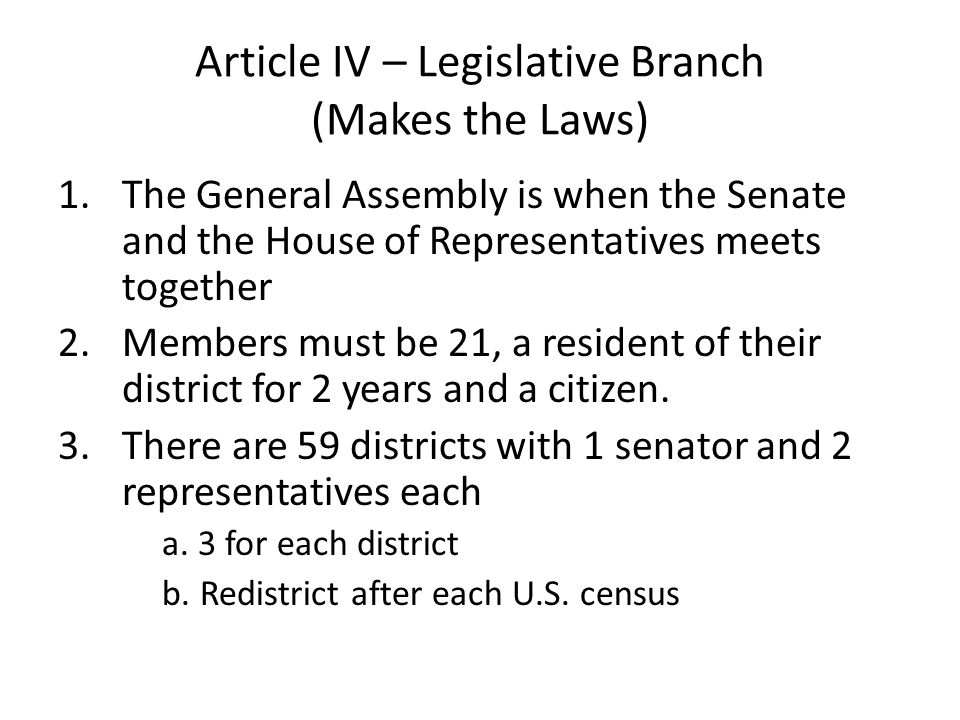 Article IV – Legislative Branch (Makes the Laws) 1.The General Assembly is when the Senate and the House of Representatives meets together 2.Members m