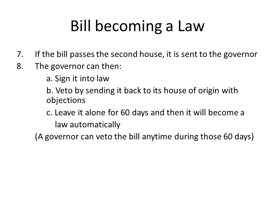 Bill becoming a Law 7.If the bill passes the second house, it is sent to the governor 8.The governor can then: a. Sign it into law b. Veto by sending