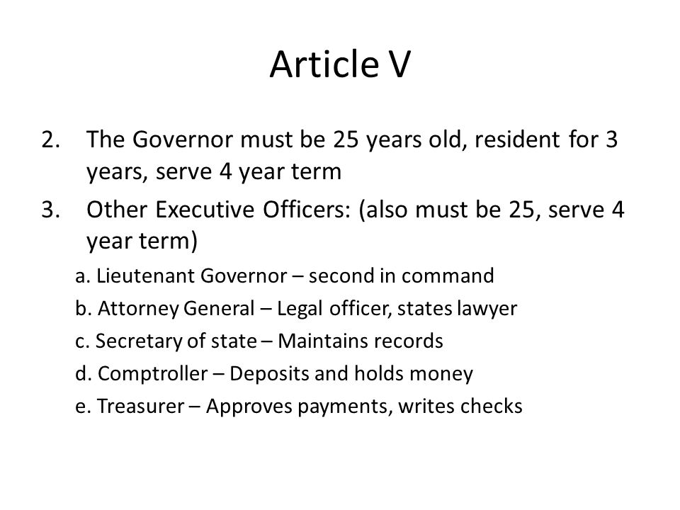 Article V 2.The Governor must be 25 years old, resident for 3 years, serve 4 year term 3.Other Executive Officers: (also must be 25, serve 4 year term