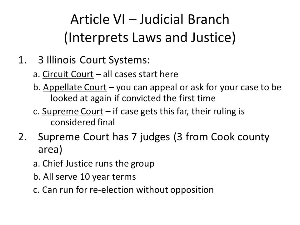 Article VI – Judicial Branch (Interprets Laws and Justice) 1.3 Illinois Court Systems: a. Circuit Court – all cases start here b. Appellate Court – yo