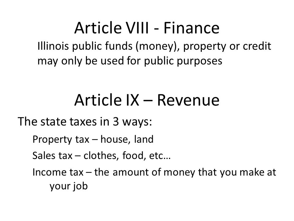 Article VIII - Finance Illinois public funds (money), property or credit may only be used for public purposes Article IX – Revenue The state taxes in