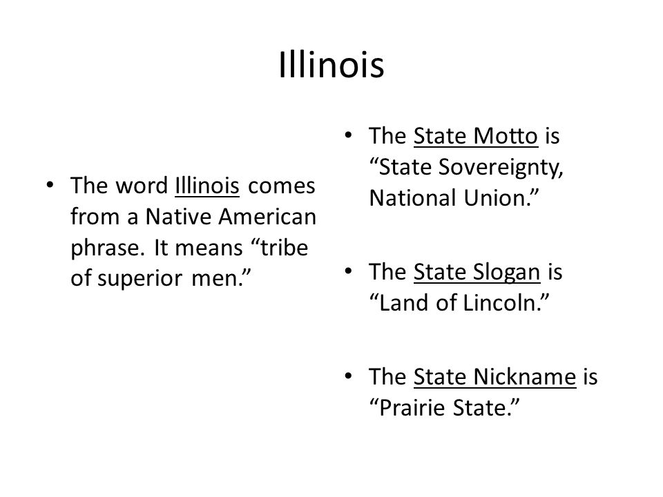 """Illinois The word Illinois comes from a Native American phrase. It means """"tribe of superior men."""" The State Motto is """"State Sovereignty, National Unio"""