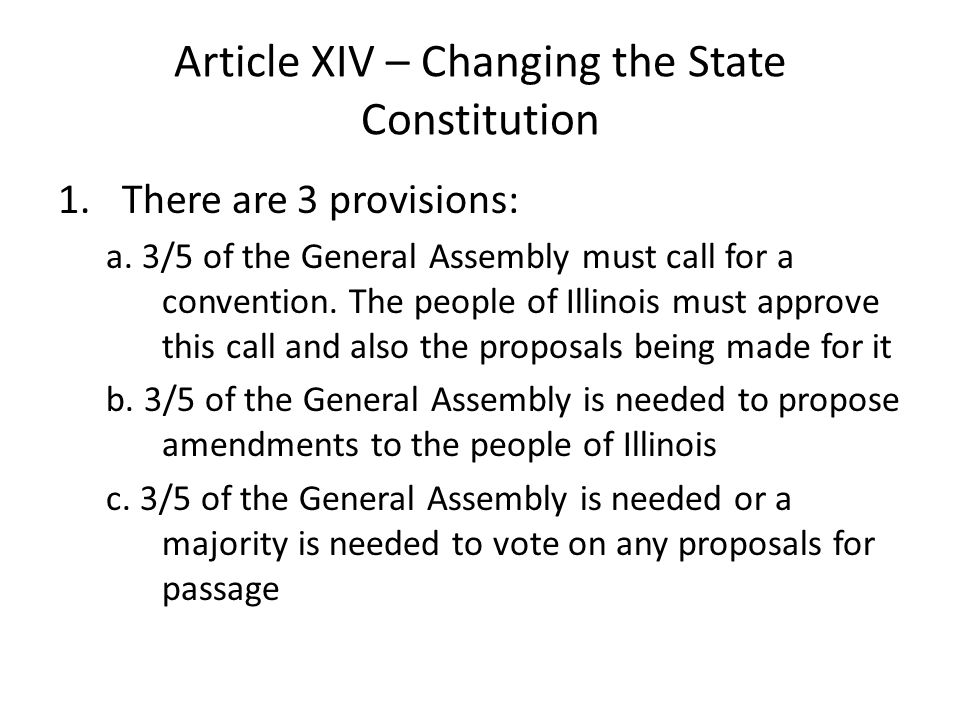Article XIV – Changing the State Constitution 1.There are 3 provisions: a. 3/5 of the General Assembly must call for a convention. The people of Illin