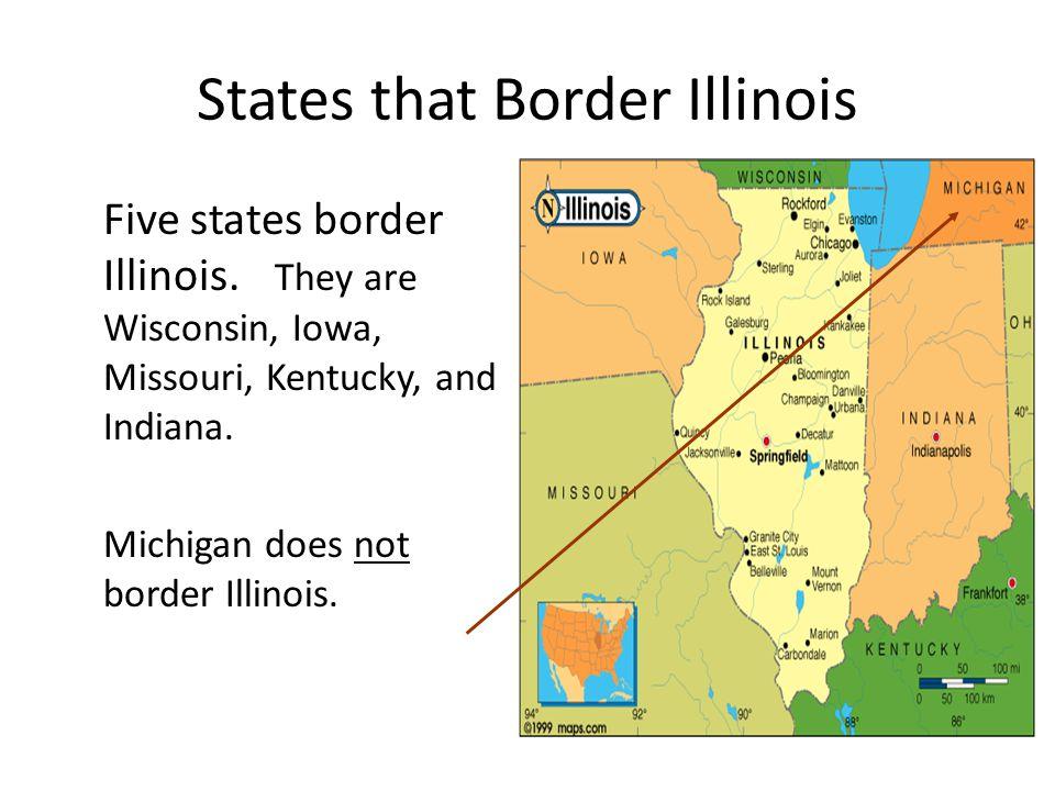 States that Border Illinois Five states border Illinois. They are Wisconsin, Iowa, Missouri, Kentucky, and Indiana. Michigan does not border Illinois.