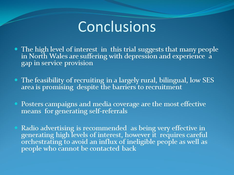 Conclusions The high level of interest in this trial suggests that many people in North Wales are suffering with depression and experience a gap in service provision The feasibility of recruiting in a largely rural, bilingual, low SES area is promising despite the barriers to recruitment Posters campaigns and media coverage are the most effective means for generating self-referrals Radio advertising is recommended as being very effective in generating high levels of interest, however it requires careful orchestrating to avoid an influx of ineligible people as well as people who cannot be contacted back