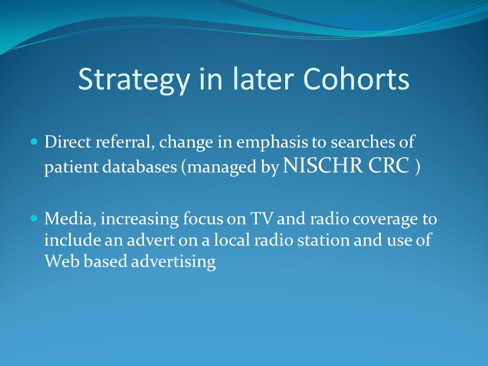 Strategy in later Cohorts Direct referral, change in emphasis to searches of patient databases (managed by NISCHR CRC ) Media, increasing focus on TV and radio coverage to include an advert on a local radio station and use of Web based advertising