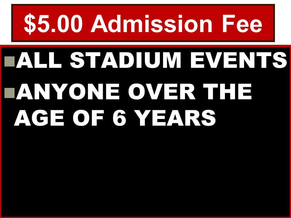 $5.00 Admission Fee ALL STADIUM EVENTS ANYONE OVER THE AGE OF 6 YEARS