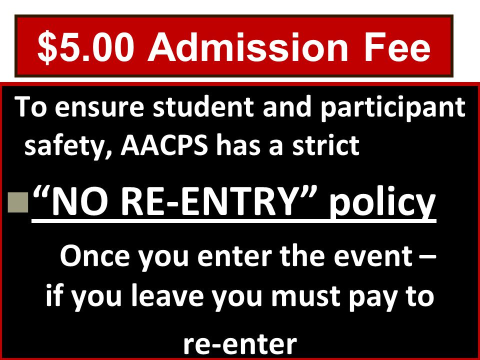 $5.00 Admission Fee To ensure student and participant safety, AACPS has a strict NO RE-ENTRY policy Once you enter the event – if you leave you must pay to re-enter