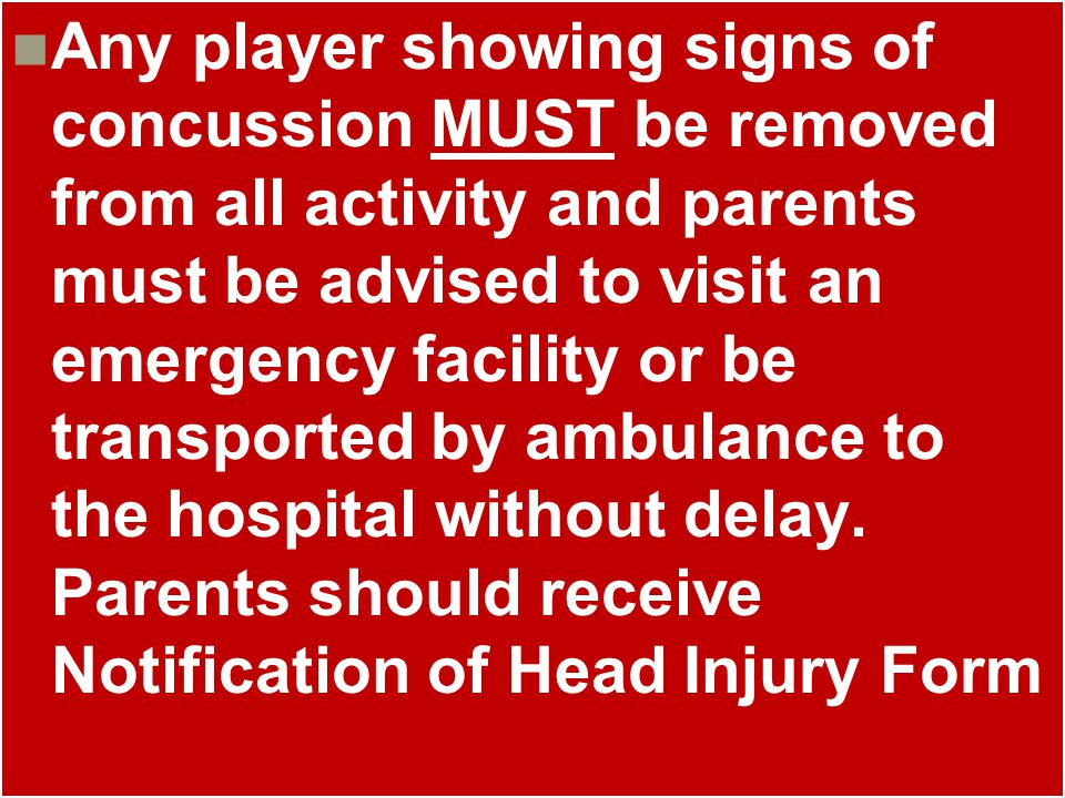 Any player showing signs of concussion MUST be removed from all activity and parents must be advised to visit an emergency facility or be transported by ambulance to the hospital without delay.
