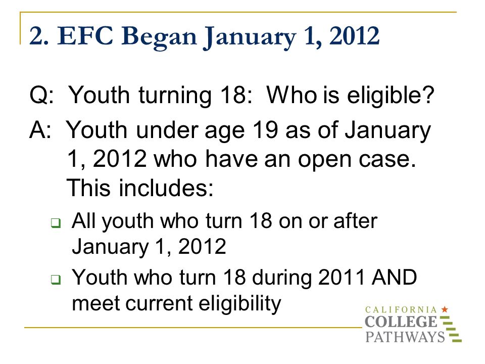 2. EFC Began January 1, 2012 Q: Youth turning 18: Who is eligible.