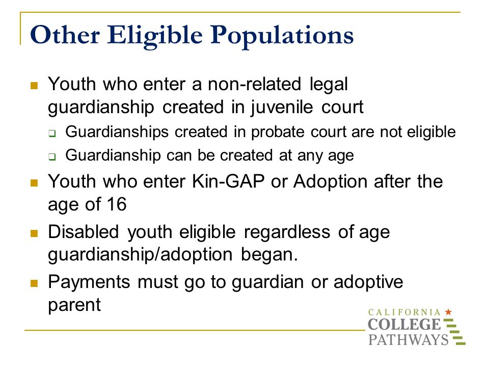 Other Eligible Populations Youth who enter a non-related legal guardianship created in juvenile court  Guardianships created in probate court are not eligible  Guardianship can be created at any age Youth who enter Kin-GAP or Adoption after the age of 16 Disabled youth eligible regardless of age guardianship/adoption began.