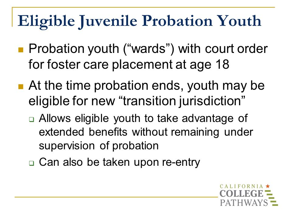 Eligible Juvenile Probation Youth Probation youth ( wards ) with court order for foster care placement at age 18 At the time probation ends, youth may be eligible for new transition jurisdiction  Allows eligible youth to take advantage of extended benefits without remaining under supervision of probation  Can also be taken upon re-entry