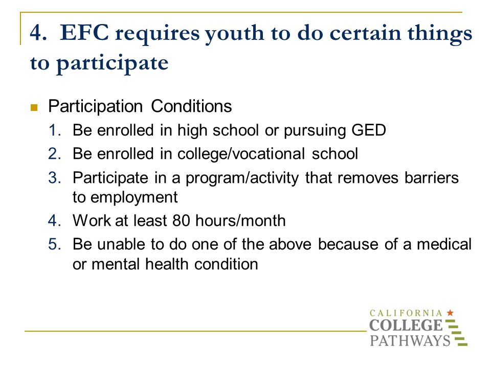 4. EFC requires youth to do certain things to participate Participation Conditions 1.Be enrolled in high school or pursuing GED 2.Be enrolled in colle