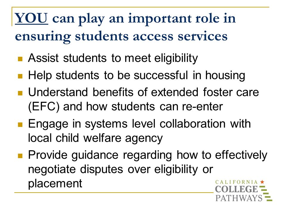 YOU can play an important role in ensuring students access services Assist students to meet eligibility Help students to be successful in housing Understand benefits of extended foster care (EFC) and how students can re-enter Engage in systems level collaboration with local child welfare agency Provide guidance regarding how to effectively negotiate disputes over eligibility or placement