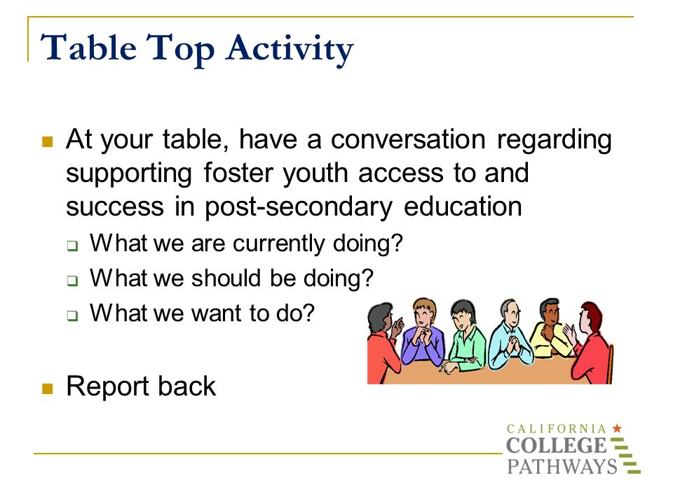 Table Top Activity At your table, have a conversation regarding supporting foster youth access to and success in post-secondary education  What we are currently doing.