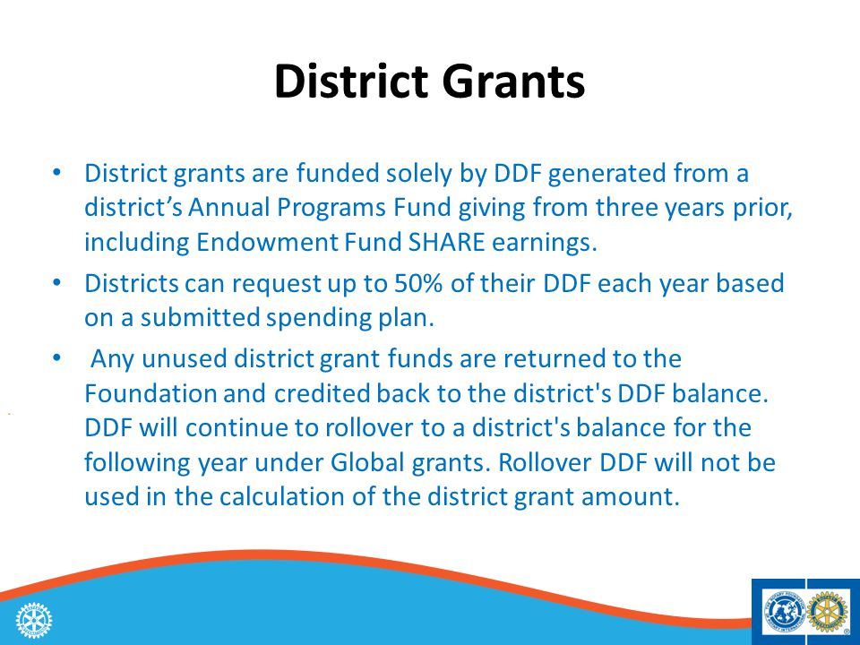 District Grants District grants are funded solely by DDF generated from a district's Annual Programs Fund giving from three years prior, including Endowment Fund SHARE earnings.