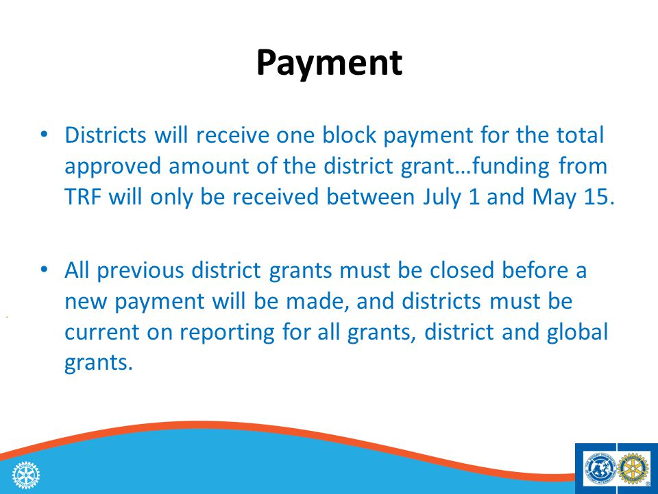Payment Districts will receive one block payment for the total approved amount of the district grant…funding from TRF will only be received between July 1 and May 15.