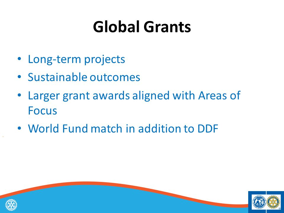 Global Grants Long-term projects Sustainable outcomes Larger grant awards aligned with Areas of Focus World Fund match in addition to DDF