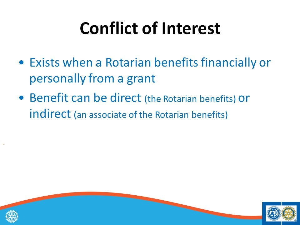 Conflict of Interest Exists when a Rotarian benefits financially or personally from a grant Benefit can be direct (the Rotarian benefits) or indirect (an associate of the Rotarian benefits)