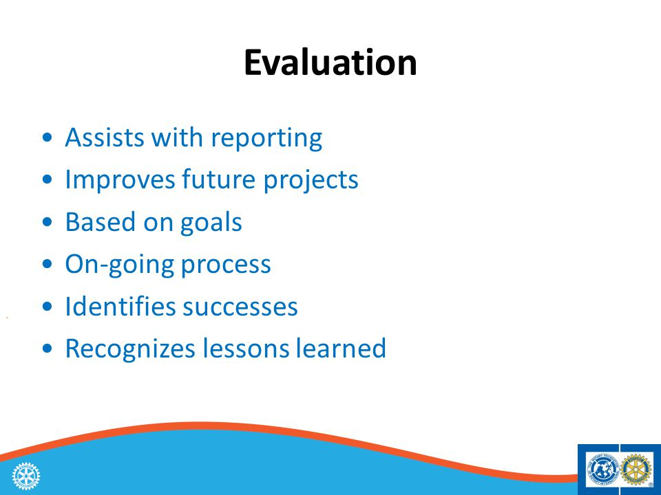 Evaluation Assists with reporting Improves future projects Based on goals On-going process Identifies successes Recognizes lessons learned