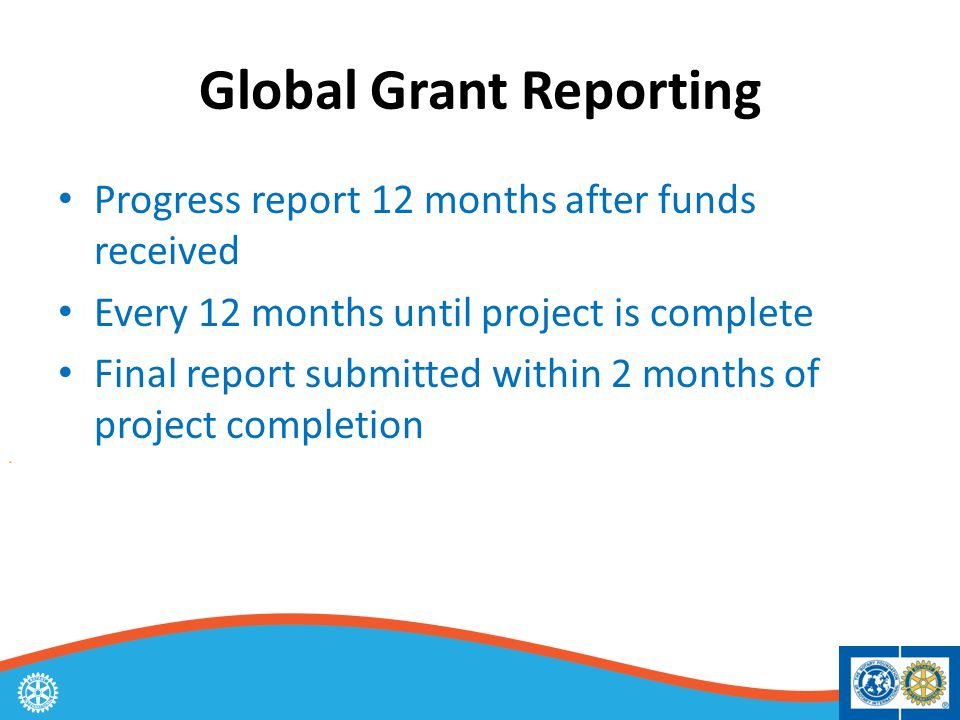 Global Grant Reporting Progress report 12 months after funds received Every 12 months until project is complete Final report submitted within 2 months of project completion