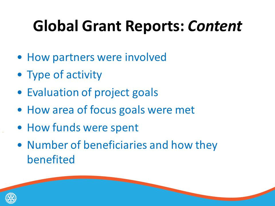 Global Grant Reports: Content How partners were involved Type of activity Evaluation of project goals How area of focus goals were met How funds were spent Number of beneficiaries and how they benefited