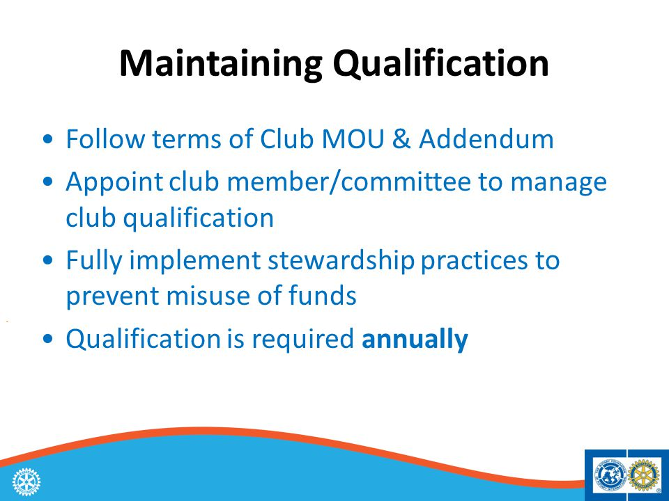 Maintaining Qualification Follow terms of Club MOU & Addendum Appoint club member/committee to manage club qualification Fully implement stewardship practices to prevent misuse of funds Qualification is required annually