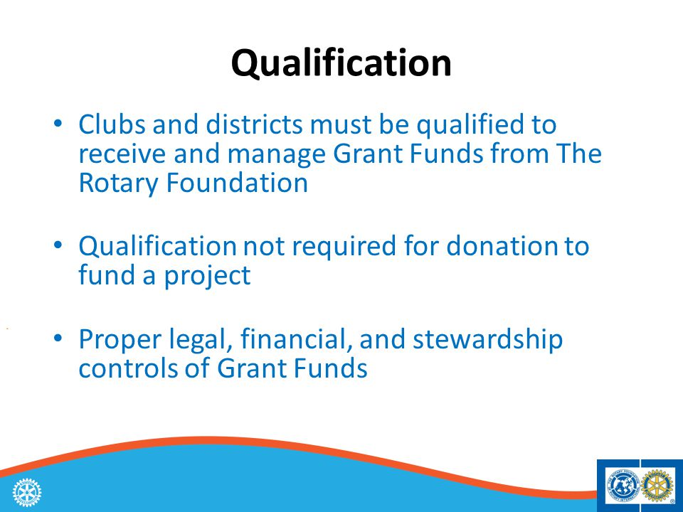 Qualification Clubs and districts must be qualified to receive and manage Grant Funds from The Rotary Foundation Qualification not required for donation to fund a project Proper legal, financial, and stewardship controls of Grant Funds