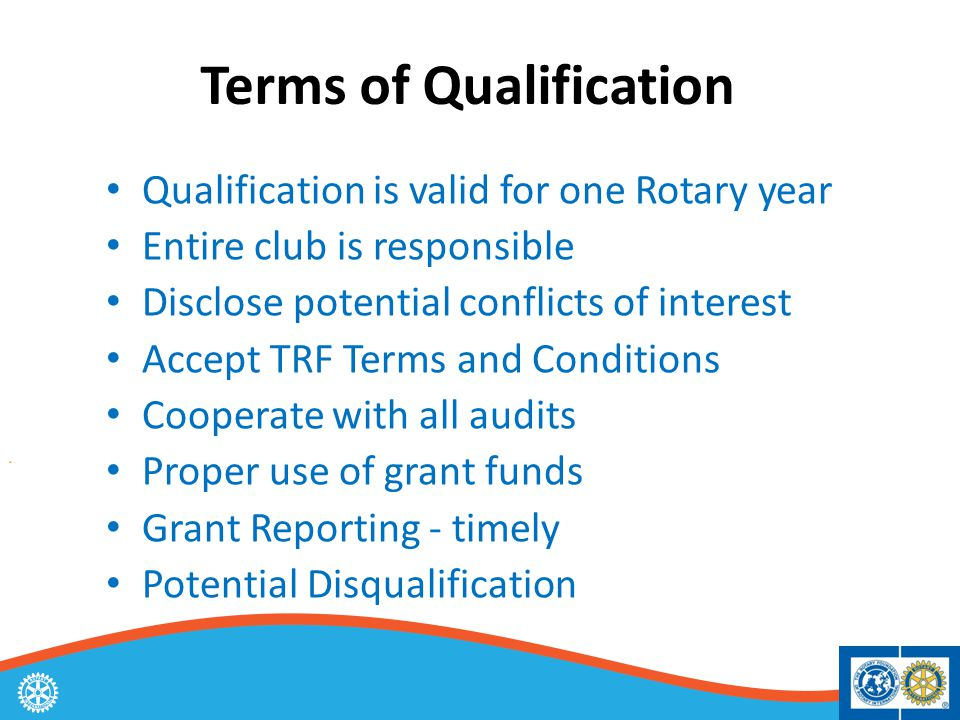 Terms of Qualification Qualification is valid for one Rotary year Entire club is responsible Disclose potential conflicts of interest Accept TRF Terms and Conditions Cooperate with all audits Proper use of grant funds Grant Reporting - timely Potential Disqualification