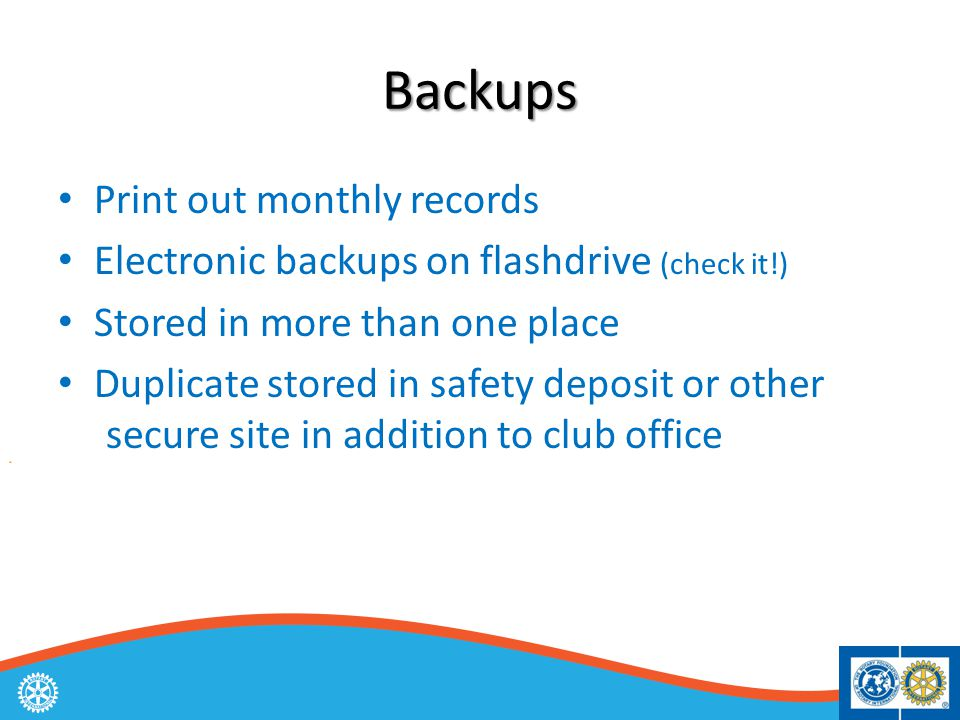 Backups Print out monthly records Electronic backups on flashdrive (check it!) Stored in more than one place Duplicate stored in safety deposit or other secure site in addition to club office