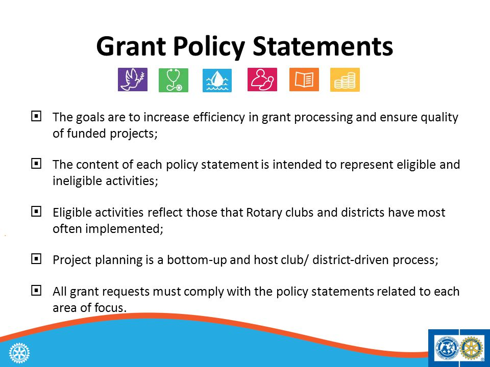 Grant Policy Statements  The goals are to increase efficiency in grant processing and ensure quality of funded projects;  The content of each policy statement is intended to represent eligible and ineligible activities;  Eligible activities reflect those that Rotary clubs and districts have most often implemented;  Project planning is a bottom‐up and host club/ district‐driven process;  All grant requests must comply with the policy statements related to each area of focus.