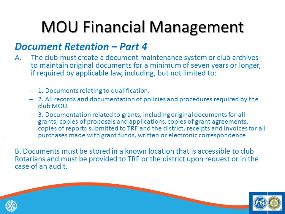 MOU Financial Management Document Retention – Part 4 A.The club must create a document maintenance system or club archives to maintain original documents for a minimum of seven years or longer, if required by applicable law, including, but not limited to: – 1.