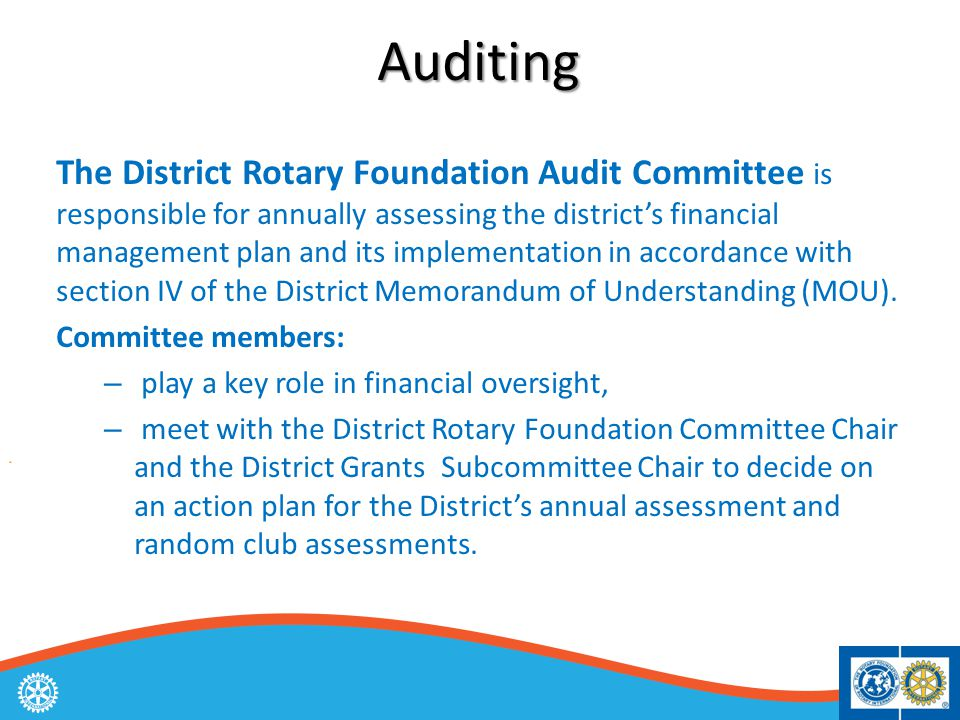 Auditing The District Rotary Foundation Audit Committee is responsible for annually assessing the district's financial management plan and its implementation in accordance with section IV of the District Memorandum of Understanding (MOU).