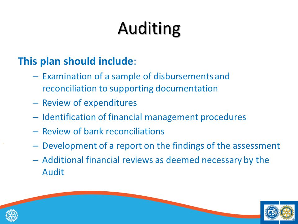 Auditing This plan should include: – Examination of a sample of disbursements and reconciliation to supporting documentation – Review of expenditures – Identification of financial management procedures – Review of bank reconciliations – Development of a report on the findings of the assessment – Additional financial reviews as deemed necessary by the Audit