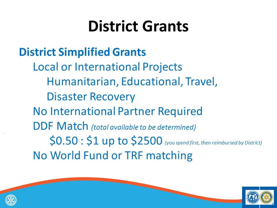 District Simplified Grants Local or International Projects Humanitarian, Educational, Travel, Disaster Recovery No International Partner Required DDF Match (total available to be determined) $0.50 : $1 up to $2500 (you spend first, then reimbursed by District) No World Fund or TRF matching District Grants