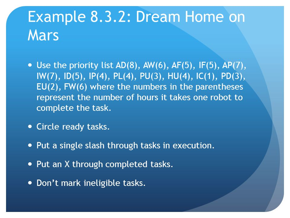Example 8.3.2: Dream Home on Mars Use the priority list AD(8), AW(6), AF(5), IF(5), AP(7), IW(7), ID(5), IP(4), PL(4), PU(3), HU(4), IC(1), PD(3), EU(2), FW(6) where the numbers in the parentheses represent the number of hours it takes one robot to complete the task.