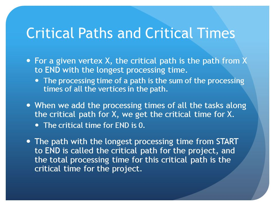 Critical Paths and Critical Times For a given vertex X, the critical path is the path from X to END with the longest processing time.