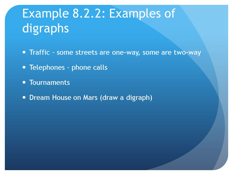 Example 8.2.2: Examples of digraphs Traffic – some streets are one-way, some are two-way Telephones – phone calls Tournaments Dream House on Mars (draw a digraph)