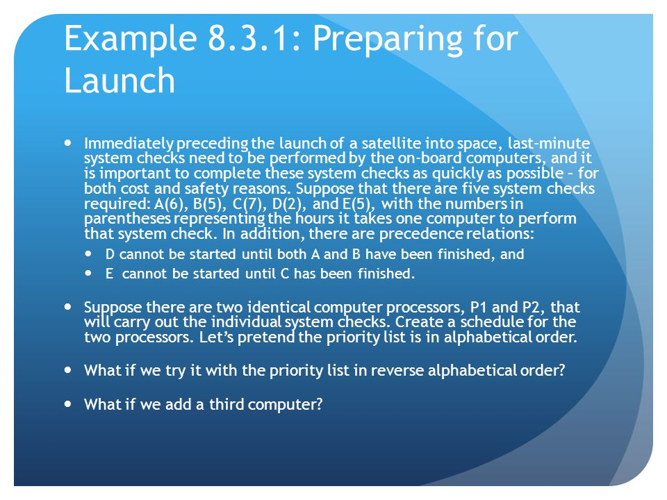 Example 8.3.1: Preparing for Launch Immediately preceding the launch of a satellite into space, last-minute system checks need to be performed by the on-board computers, and it is important to complete these system checks as quickly as possible – for both cost and safety reasons.