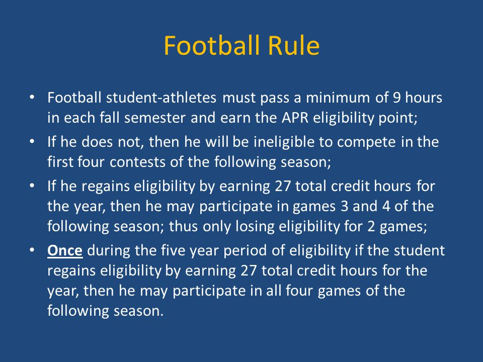 Football Rule Football student-athletes must pass a minimum of 9 hours in each fall semester and earn the APR eligibility point; If he does not, then