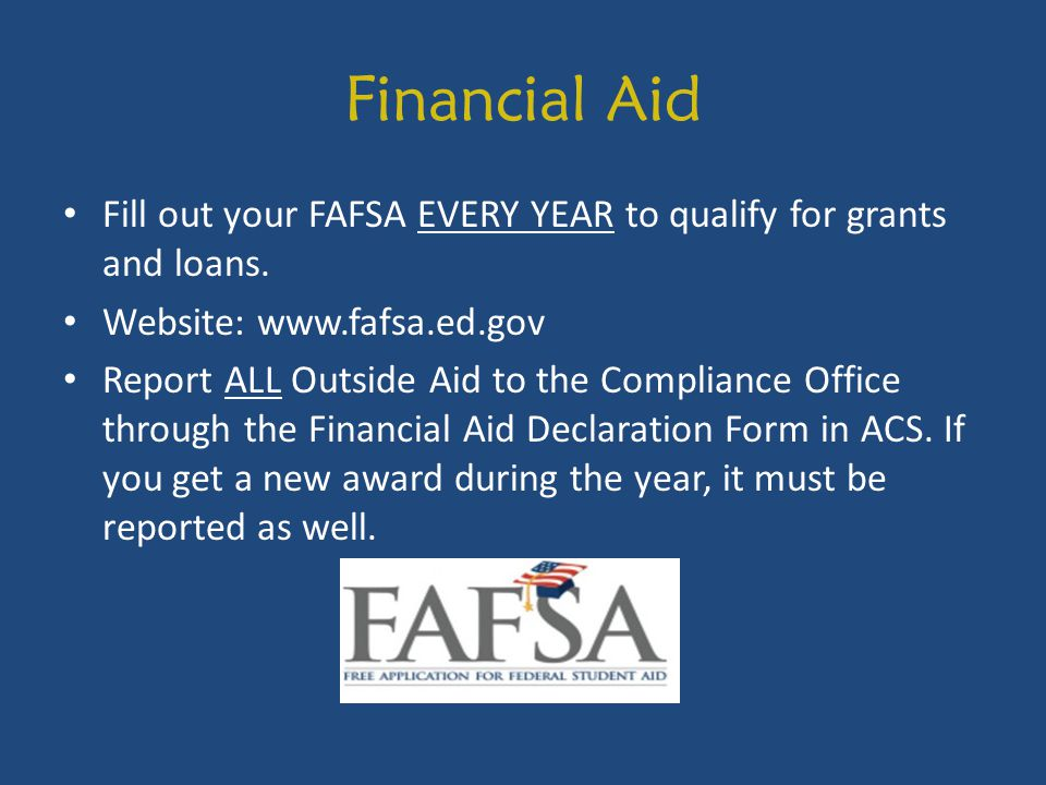 Financial Aid Fill out your FAFSA EVERY YEAR to qualify for grants and loans. Website: www.fafsa.ed.gov Report ALL Outside Aid to the Compliance Offic
