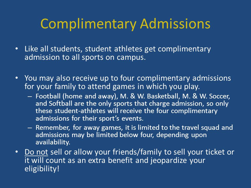 Complimentary Admissions Like all students, student athletes get complimentary admission to all sports on campus. You may also receive up to four comp