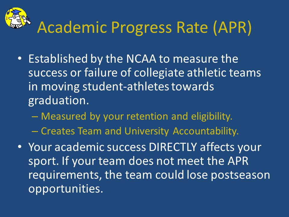 Academic Progress Rate (APR) Established by the NCAA to measure the success or failure of collegiate athletic teams in moving student-athletes towards