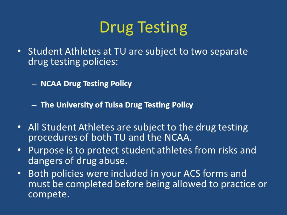 Drug Testing Student Athletes at TU are subject to two separate drug testing policies: – NCAA Drug Testing Policy – The University of Tulsa Drug Testi