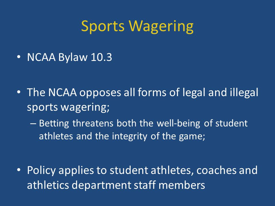 Sports Wagering NCAA Bylaw 10.3 The NCAA opposes all forms of legal and illegal sports wagering; – Betting threatens both the well-being of student at
