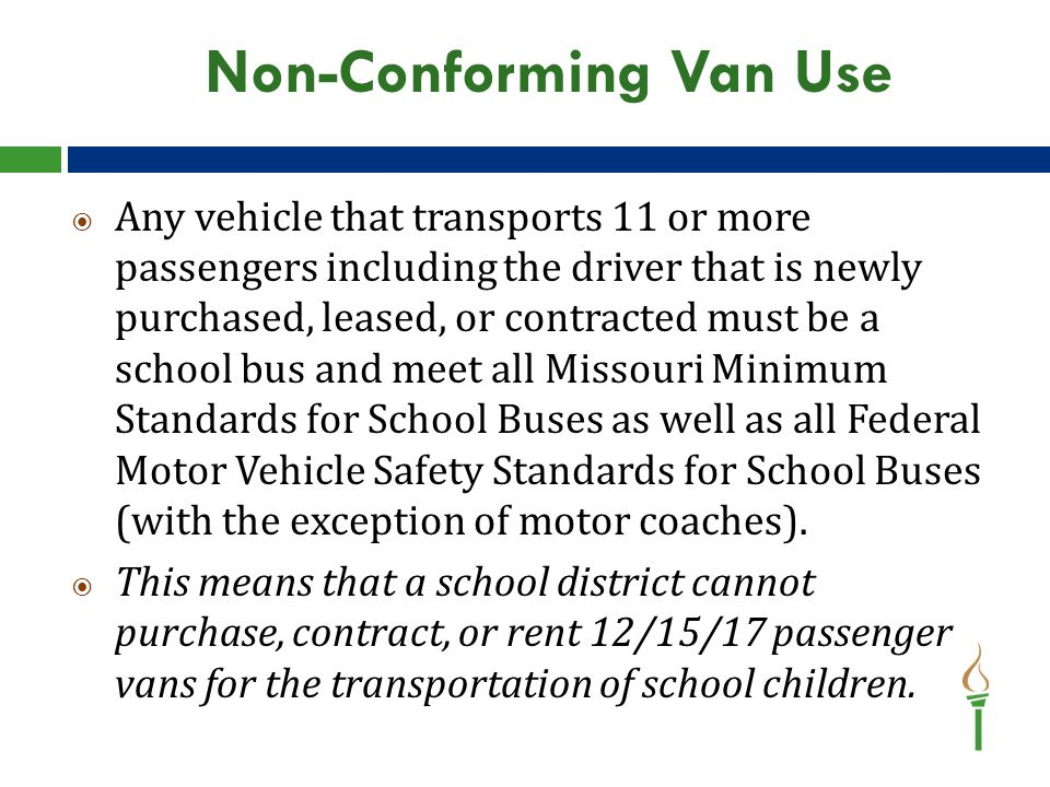 Non-Conforming Van Use  Any vehicle that transports 11 or more passengers including the driver that is newly purchased, leased, or contracted must be a school bus and meet all Missouri Minimum Standards for School Buses as well as all Federal Motor Vehicle Safety Standards for School Buses (with the exception of motor coaches).