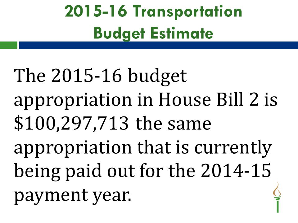 2015-16 Transportation Budget Estimate The 2015-16 budget appropriation in House Bill 2 is $100,297,713 the same appropriation that is currently being paid out for the 2014-15 payment year.